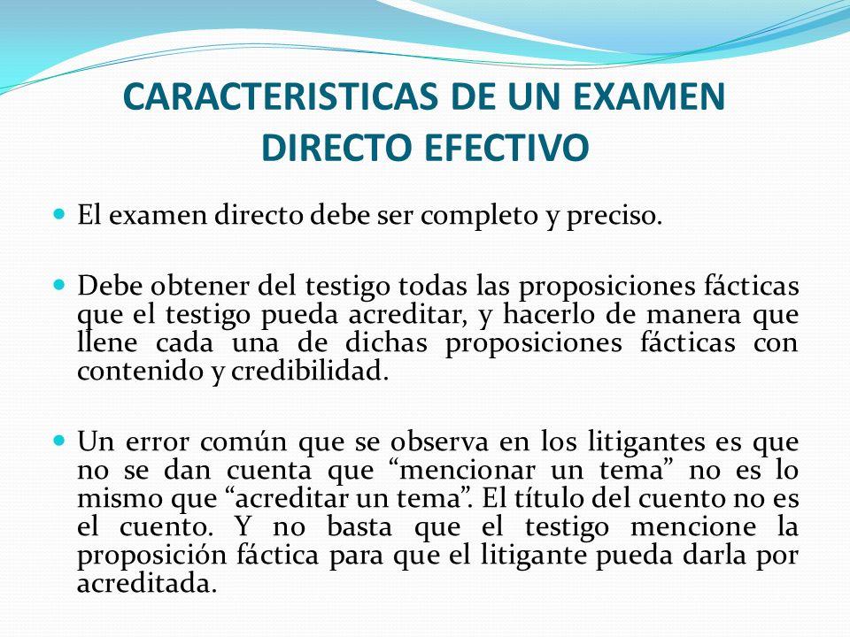 CARACTERISTICAS DE UN EXAMEN DIRECTO EFECTIVO El examen directo debe ser completo y preciso. Debe obtener del testigo todas las proposiciones fácticas