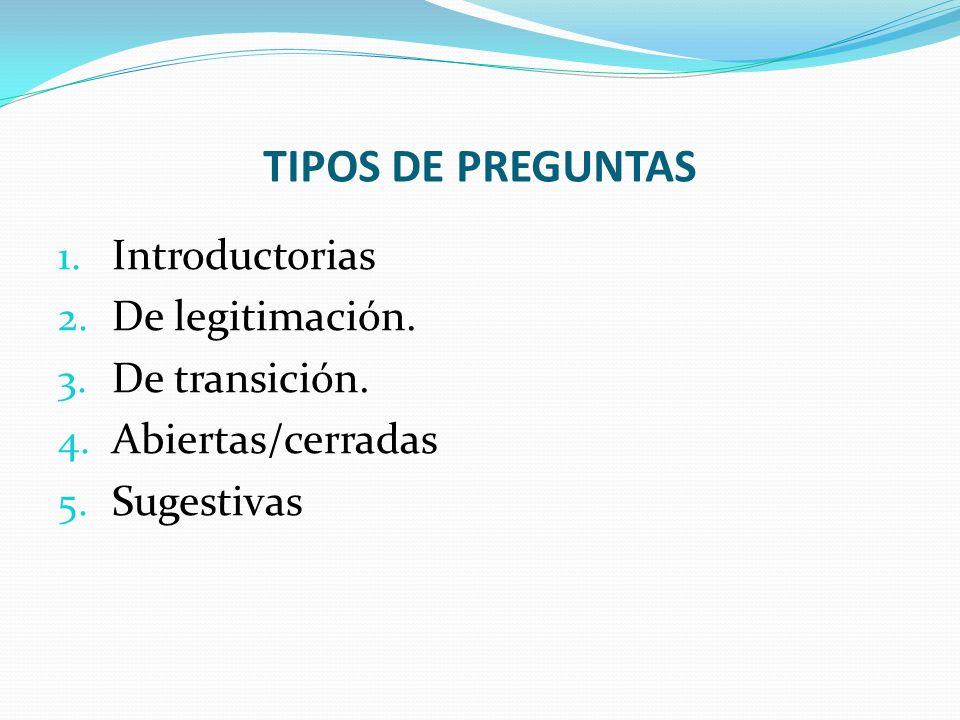 TIPOS DE PREGUNTAS 1. Introductorias 2. De legitimación. 3. De transición. 4. Abiertas/cerradas 5. Sugestivas