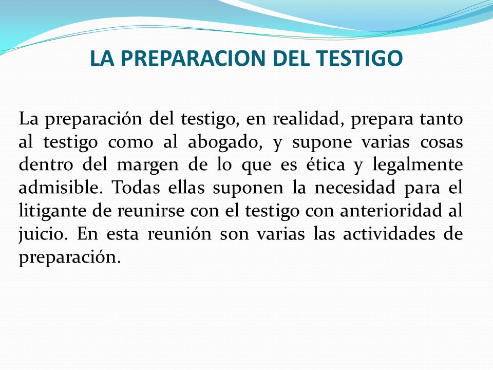 LA PREPARACION DEL TESTIGO La preparación del testigo, en realidad, prepara tanto al testigo como al abogado, y supone varias cosas dentro del margen