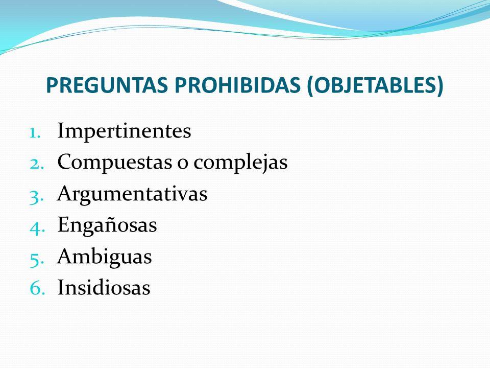 PREGUNTAS PROHIBIDAS (OBJETABLES) 1. Impertinentes 2. Compuestas o complejas 3. Argumentativas 4. Engañosas 5. Ambiguas 6. Insidiosas