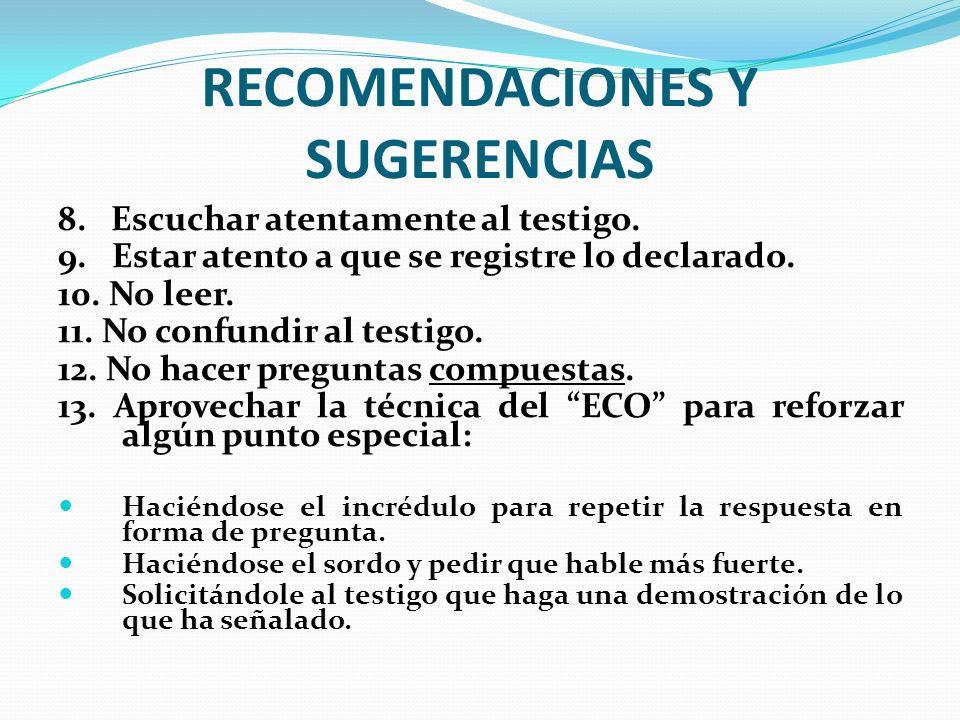 RECOMENDACIONES Y SUGERENCIAS 8. Escuchar atentamente al testigo. 9. Estar atento a que se registre lo declarado. 10. No leer. 11. No confundir al tes