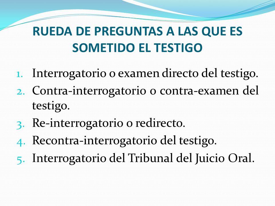 RUEDA DE PREGUNTAS A LAS QUE ES SOMETIDO EL TESTIGO 1. Interrogatorio o examen directo del testigo. 2. Contra-interrogatorio o contra-examen del testi