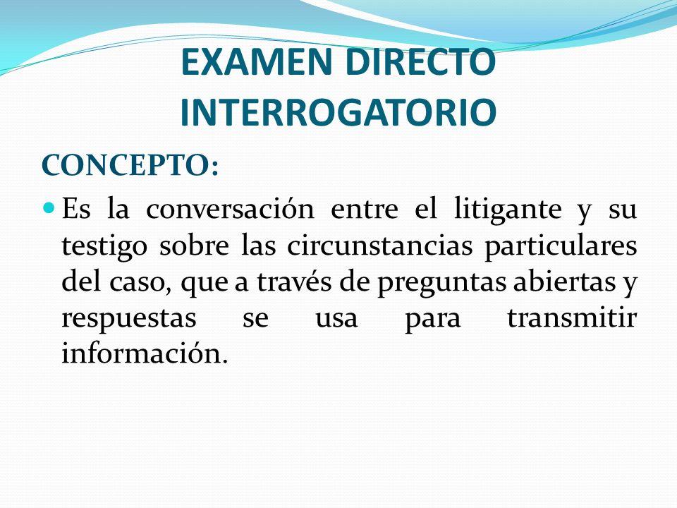 EXAMEN DIRECTO INTERROGATORIO CONCEPTO: Es la conversación entre el litigante y su testigo sobre las circunstancias particulares del caso, que a travé