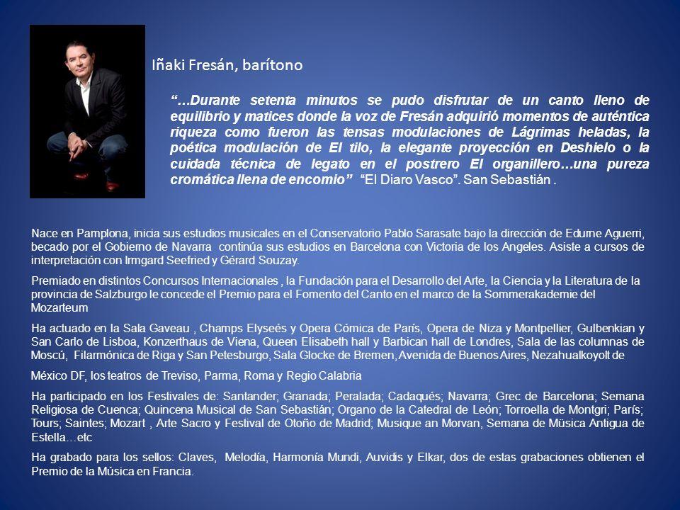 Iñaki Fresán, barítono Nace en Pamplona, inicia sus estudios musicales en el Conservatorio Pablo Sarasate bajo la dirección de Edurne Aguerri, becado por el Gobierno de Navarra continúa sus estudios en Barcelona con Victoria de los Angeles.