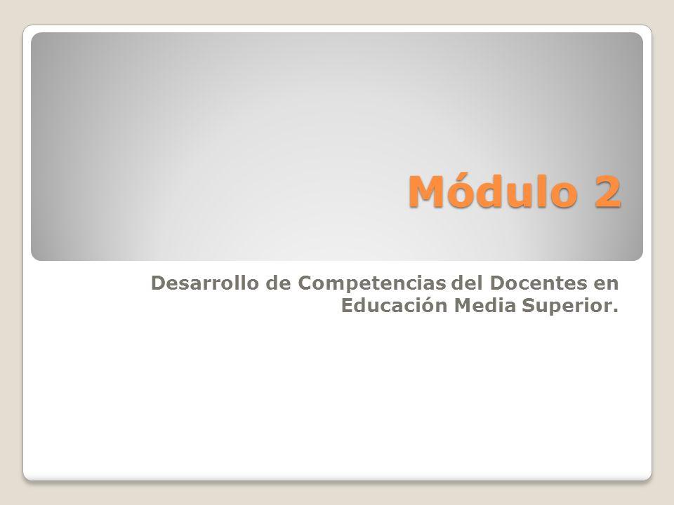 Módulo 2 Desarrollo de Competencias del Docentes en Educación Media Superior.