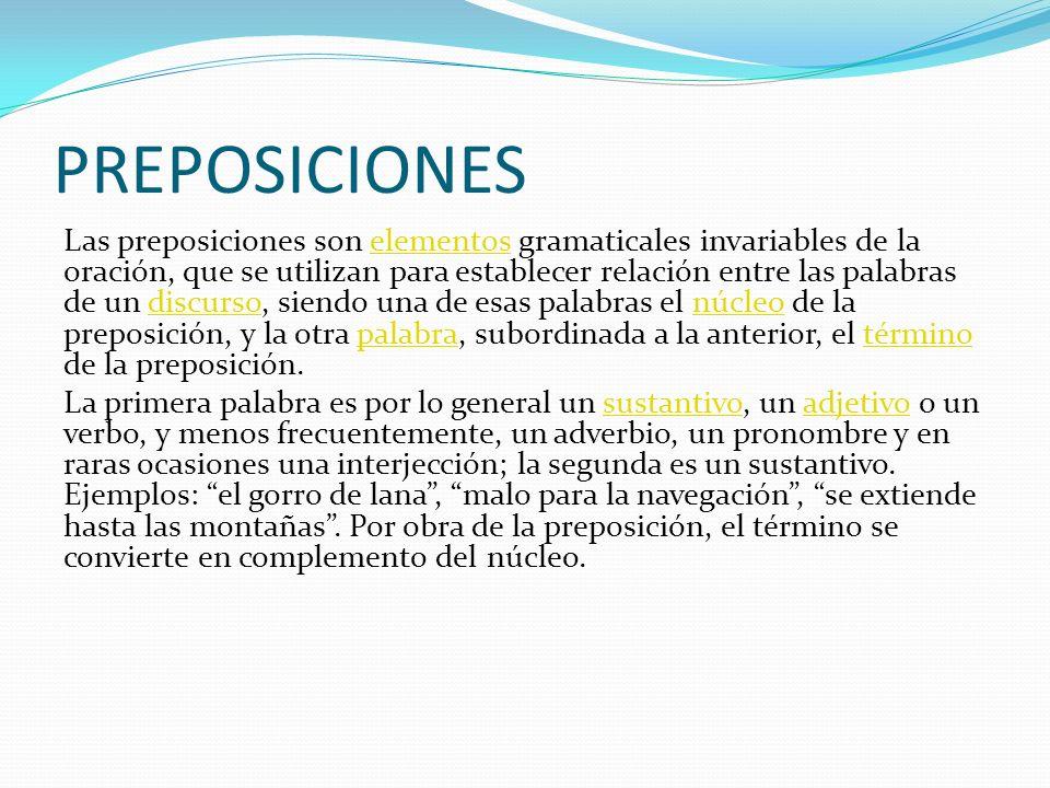 PREPOSICIONES Las preposiciones son elementos gramaticales invariables de la oración, que se utilizan para establecer relación entre las palabras de u