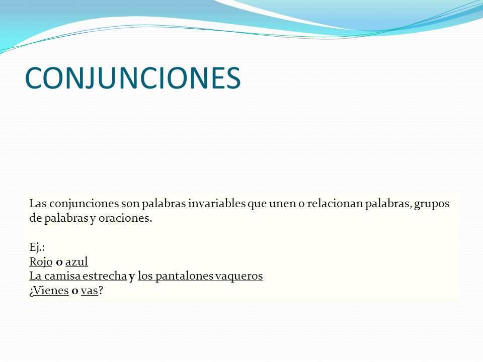 CONJUNCIONES Las conjunciones son palabras invariables que unen o relacionan palabras, grupos de palabras y oraciones. Ej.: Rojo o azul La camisa estr