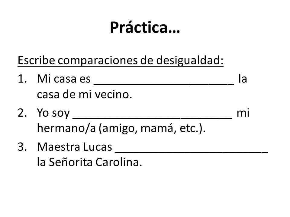 Práctica… Escribe comparaciones de desigualdad: 1.Mi casa es ______________________ la casa de mi vecino.