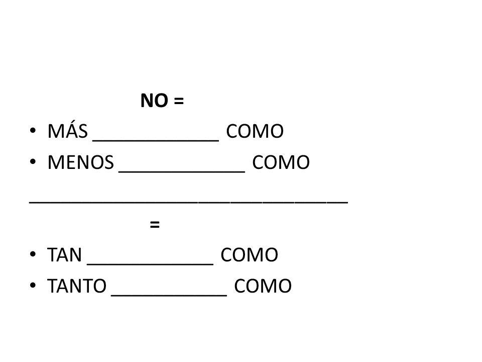 NO = MÁS ____________ COMO MENOS ____________ COMO ______________________________ = TAN ____________ COMO TANTO ___________ COMO