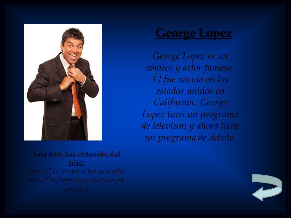 Esta foto fue obtenido del sitio: http://i214.photobucket.com/albu ms/cc126/kleptoelayouts/GeorgeL opez.jpg George Lopez George Lopez es un cómico y a