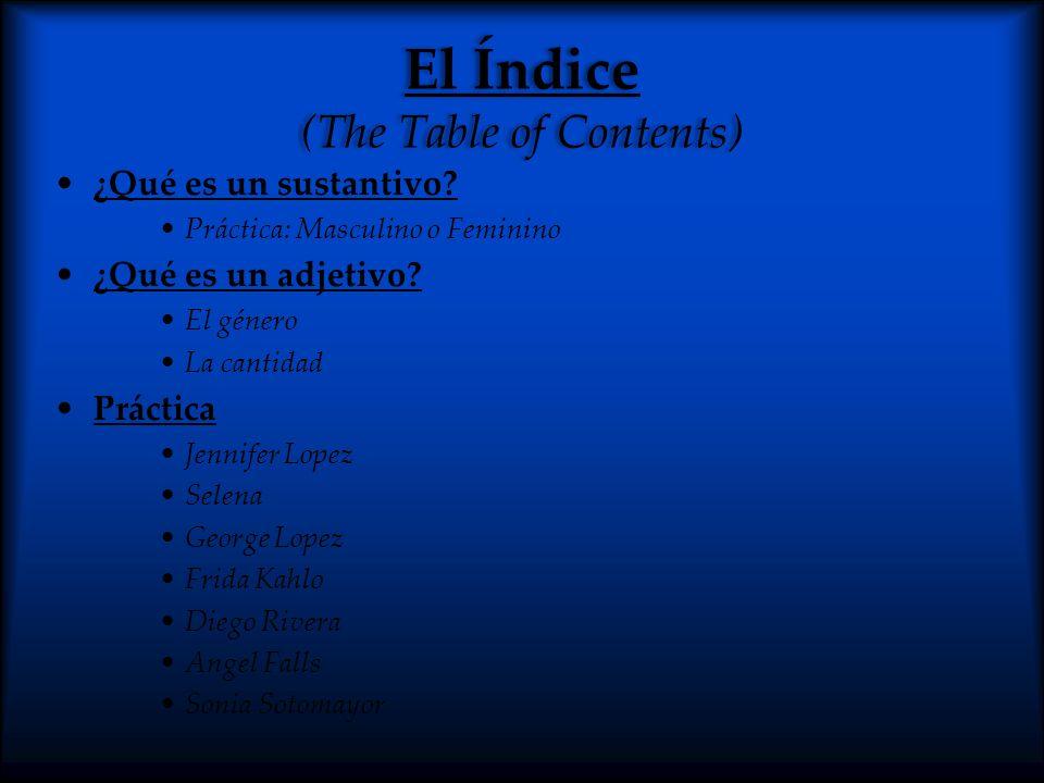 El Índice (The Table of Contents) ¿Qué es un sustantivo? Práctica: Masculino o Feminino ¿Qué es un adjetivo? El género La cantidad Práctica Jennifer L