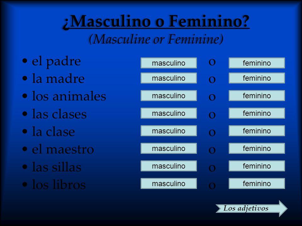 ¿Masculino o Feminino? (Masculine or Feminine) el padre o la madre o los animales o las clases o la clase o el maestro o las sillas o los libros o mas