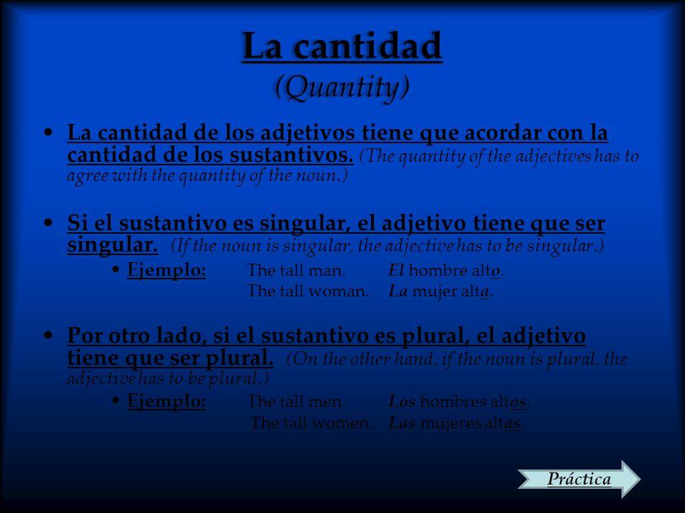La cantidad (Quantity) La cantidad de los adjetivos tiene que acordar con la cantidad de los sustantivos. (The quantity of the adjectives has to agree