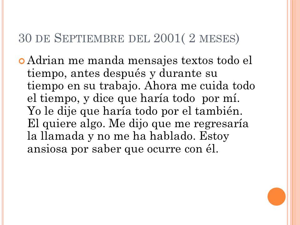 30 DE S EPTIEMBRE DEL 2001( 2 MESES ) Adrian me manda mensajes textos todo el tiempo, antes después y durante su tiempo en su trabajo.