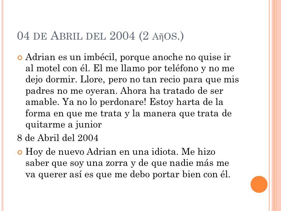 04 DE A BRIL DEL 2004 (2 A OS.) Adrian es un imbécil, porque anoche no quise ir al motel con él.