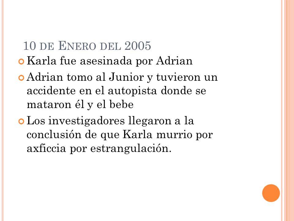 10 DE E NERO DEL 2005 Karla fue asesinada por Adrian Adrian tomo al Junior y tuvieron un accidente en el autopista donde se mataron él y el bebe Los investigadores llegaron a la conclusión de que Karla murrio por axficcia por estrangulación.