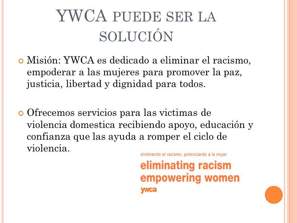 YWCA PUEDE SER LA SOLUCIÓN Misión: YWCA es dedicado a eliminar el racismo, empoderar a las mujeres para promover la paz, justicia, libertad y dignidad para todos.