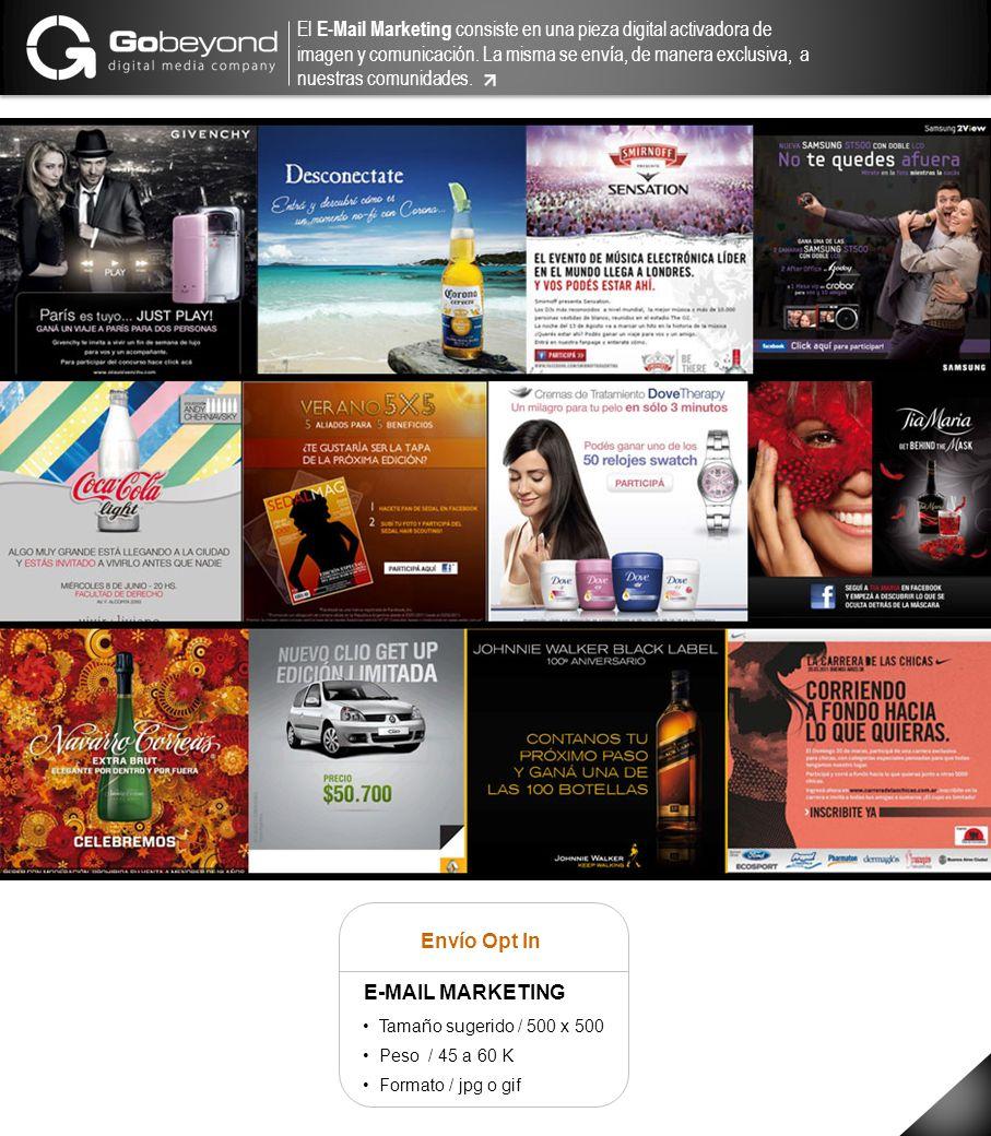 Envío Opt In E-MAIL MARKETING Tamaño sugerido / 500 x 500 Peso / 45 a 60 K Formato / jpg o gif El E-Mail Marketing consiste en una pieza digital activ