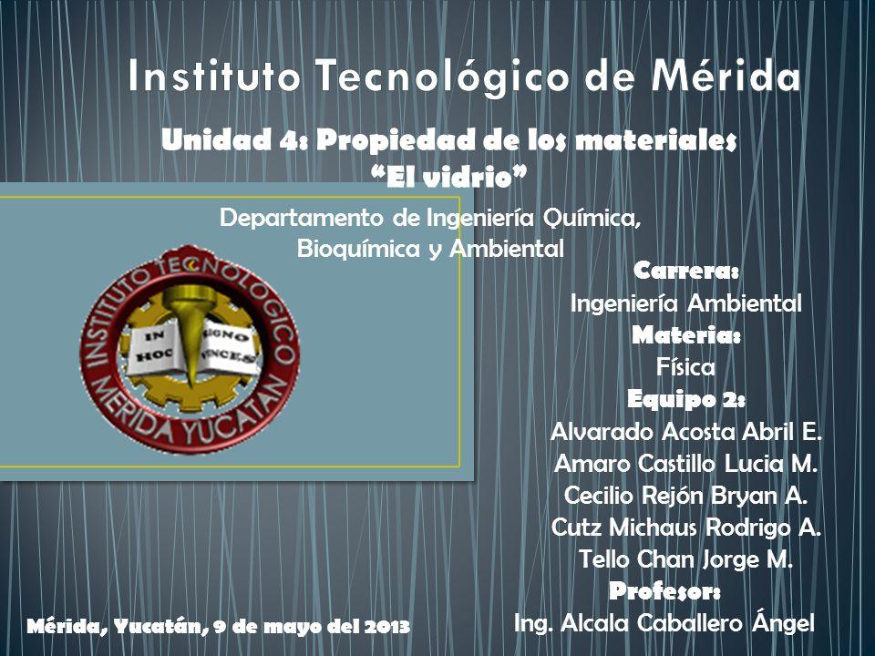 Unidad 4: Propiedad de los materiales El vidrio Carrera: Ingeniería Ambiental Materia: Física Equipo 2: Alvarado Acosta Abril E. Amaro Castillo Lucia