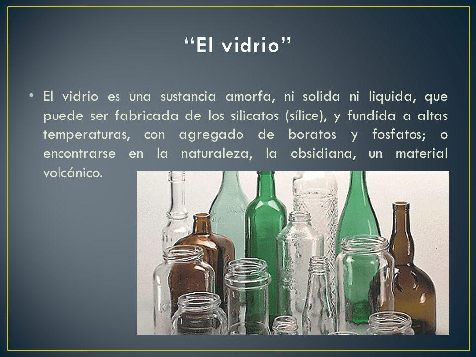 El vidrio es una sustancia amorfa, ni solida ni liquida, que puede ser fabricada de los silicatos (sílice), y fundida a altas temperaturas, con agrega