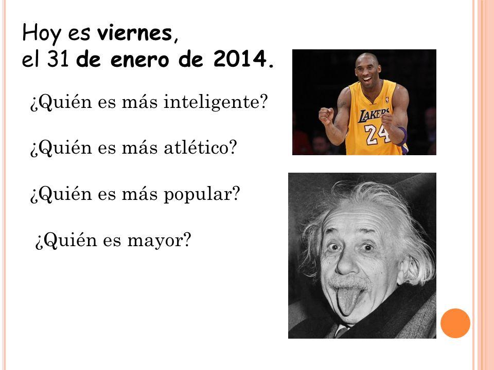 Hoy es viernes, el 31 de enero de 2014. ¿Quién es más inteligente? ¿Quién es más atlético? ¿Quién es más popular? ¿Quién es mayor?