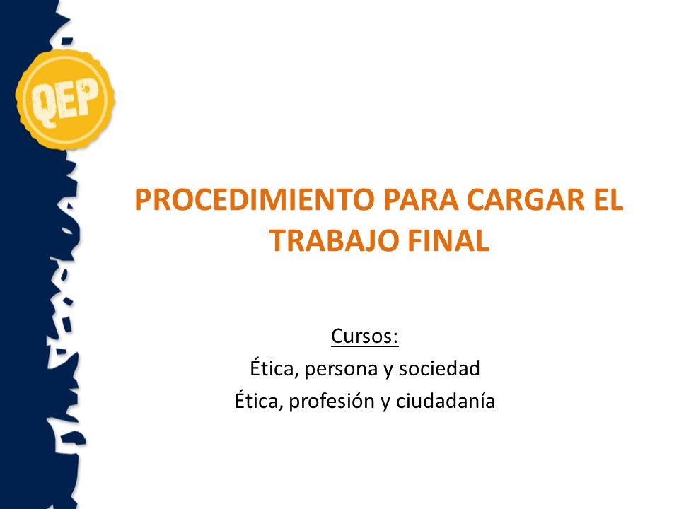 PROCEDIMIENTO PARA CARGAR EL TRABAJO FINAL Cursos: Ética, persona y sociedad Ética, profesión y ciudadanía
