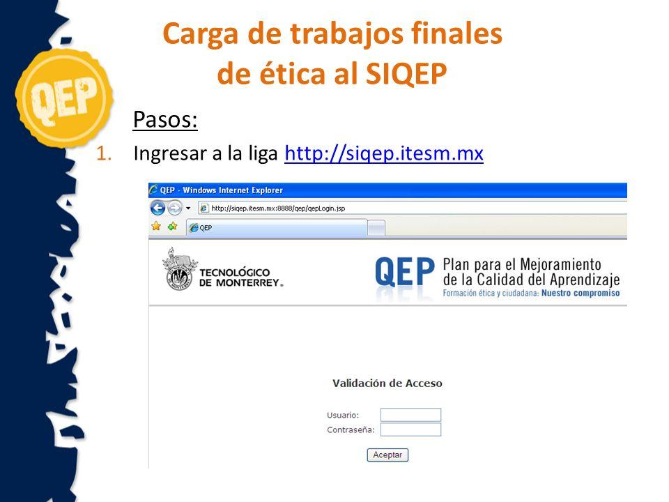 Carga de trabajos finales de ética al SIQEP Pasos: 1.Ingresar a la liga http://siqep.itesm.mxhttp://siqep.itesm.mx
