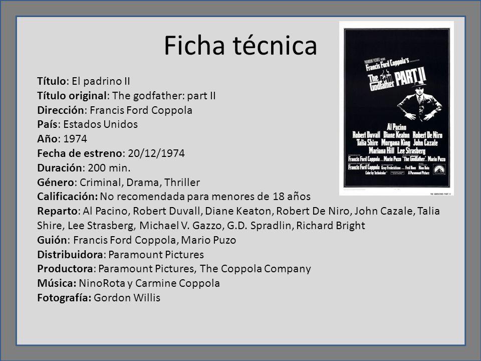 Ficha técnica Título: El padrino II Título original: The godfather: part II Dirección: Francis Ford Coppola País: Estados Unidos Año: 1974 Fecha de estreno: 20/12/1974 Duración: 200 min.