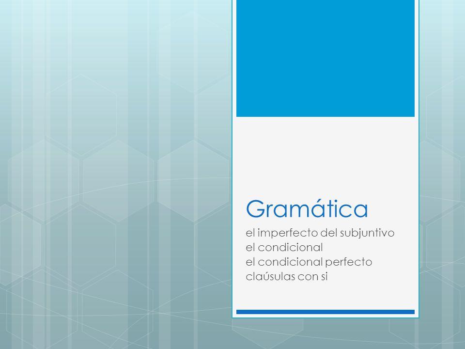 Gramática el imperfecto del subjuntivo el condicional el condicional perfecto claúsulas con si