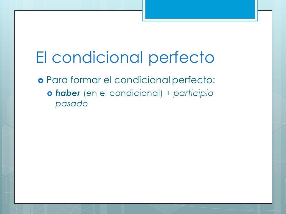 El condicional perfecto Para formar el condicional perfecto: haber (en el condicional) + participio pasado