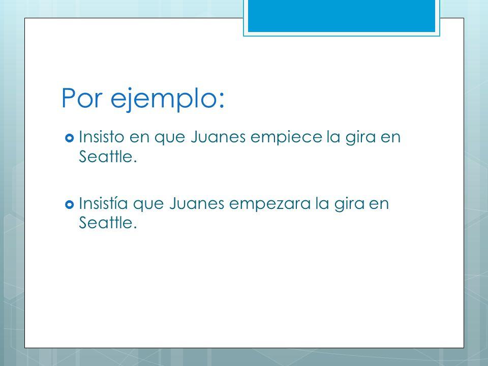 Por ejemplo: Insisto en que Juanes empiece la gira en Seattle. Insistía que Juanes empezara la gira en Seattle.