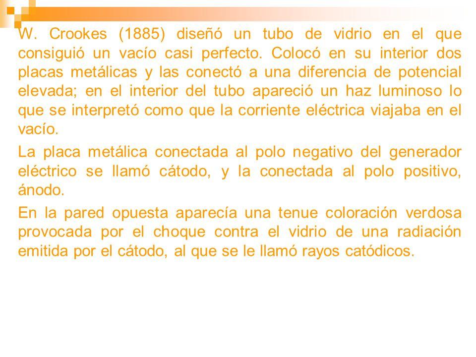 W. Crookes (1885) diseñó un tubo de vidrio en el que consiguió un vacío casi perfecto. Colocó en su interior dos placas metálicas y las conectó a una