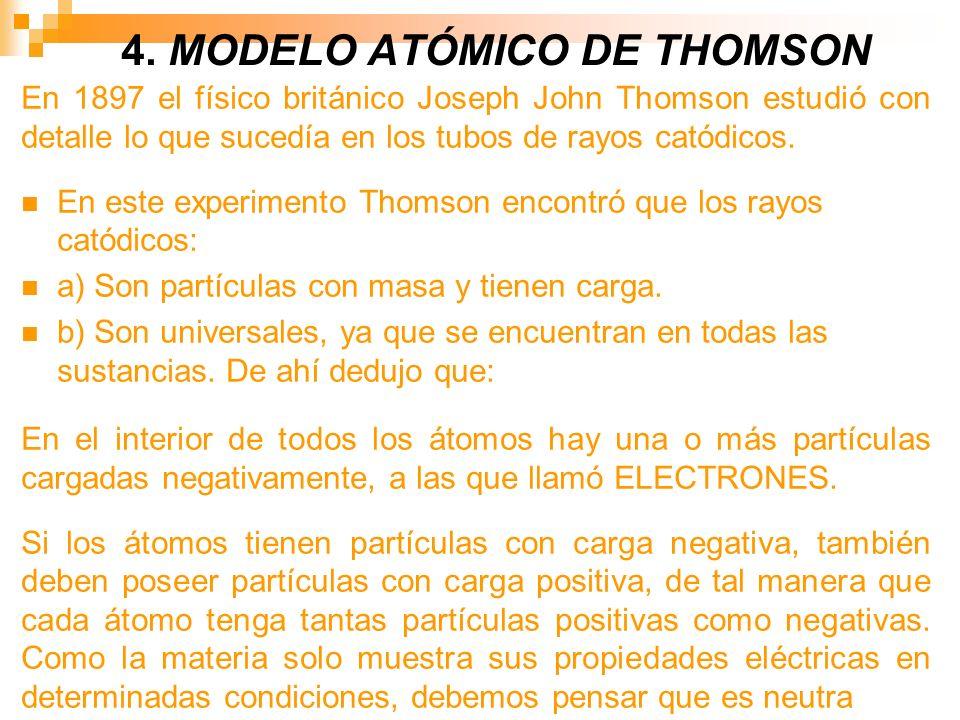 4. MODELO ATÓMICO DE THOMSON En 1897 el físico británico Joseph John Thomson estudió con detalle lo que sucedía en los tubos de rayos catódicos. En es