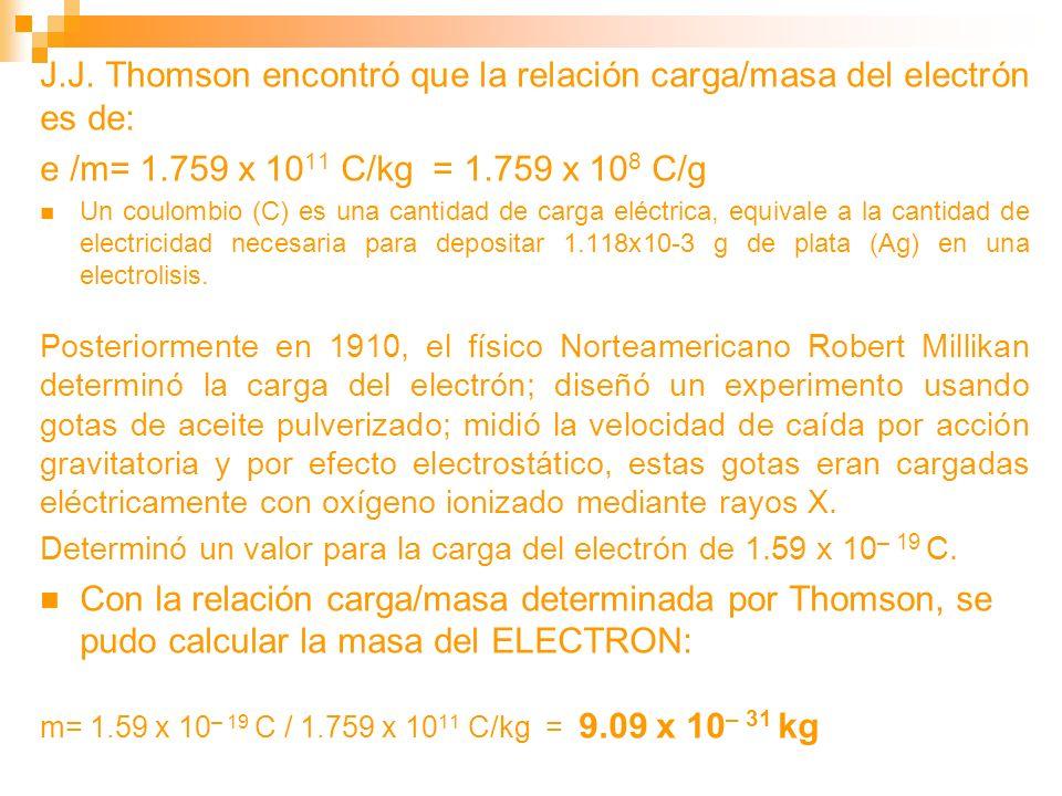 J.J. Thomson encontró que la relación carga/masa del electrón es de: e /m= 1.759 x 10 11 C/kg = 1.759 x 10 8 C/g Un coulombio (C) es una cantidad de c