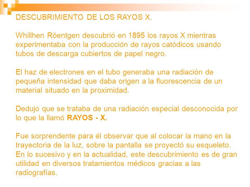 DESCUBRIMIENTO DE LOS RAYOS X. Whillhen Röentgen descubrió en 1895 los rayos X mientras experimentaba con la producción de rayos catódicos usando tubo