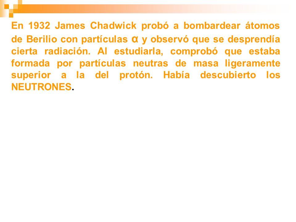 En 1932 James Chadwick probó a bombardear átomos de Berilio con partículas α y observó que se desprendía cierta radiación. Al estudiarla, comprobó que