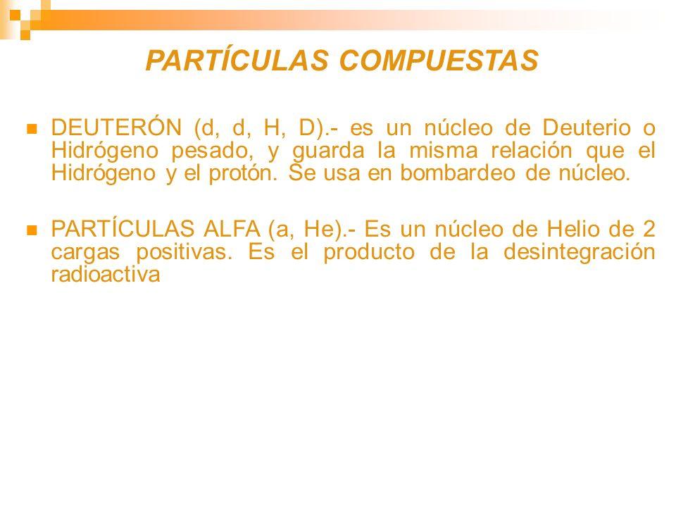 PARTÍCULAS COMPUESTAS DEUTERÓN (d, d, H, D).- es un núcleo de Deuterio o Hidrógeno pesado, y guarda la misma relación que el Hidrógeno y el protón. Se