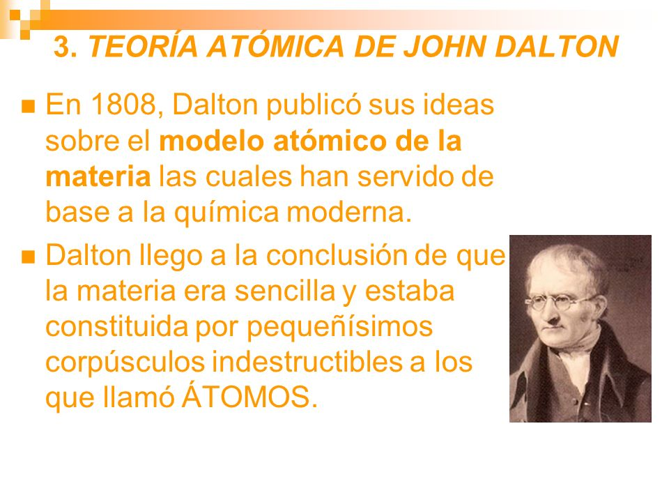 3. TEORÍA ATÓMICA DE JOHN DALTON En 1808, Dalton publicó sus ideas sobre el modelo atómico de la materia las cuales han servido de base a la química m