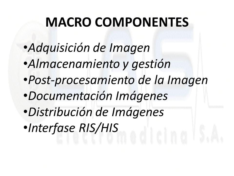 MACRO COMPONENTES Adquisición de Imagen Almacenamiento y gestión Post-procesamiento de la Imagen Documentación Imágenes Distribución de Imágenes Interfase RIS/HIS