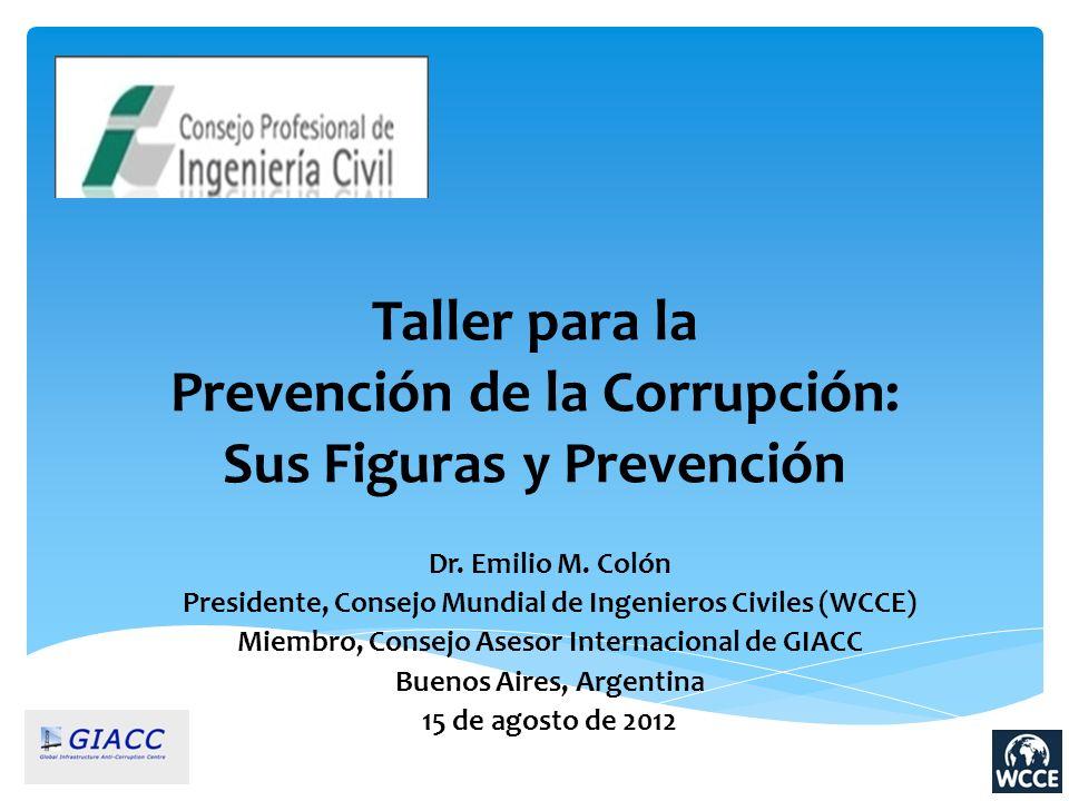 Taller para la Prevención de la Corrupción: Sus Figuras y Prevención Dr. Emilio M. Colón Presidente, Consejo Mundial de Ingenieros Civiles (WCCE) Miem