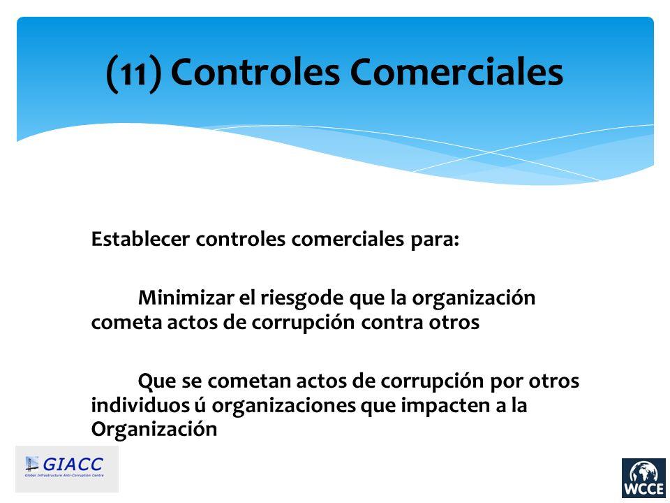 (11) Controles Comerciales Establecer controles comerciales para: Minimizar el riesgode que la organización cometa actos de corrupción contra otros Qu