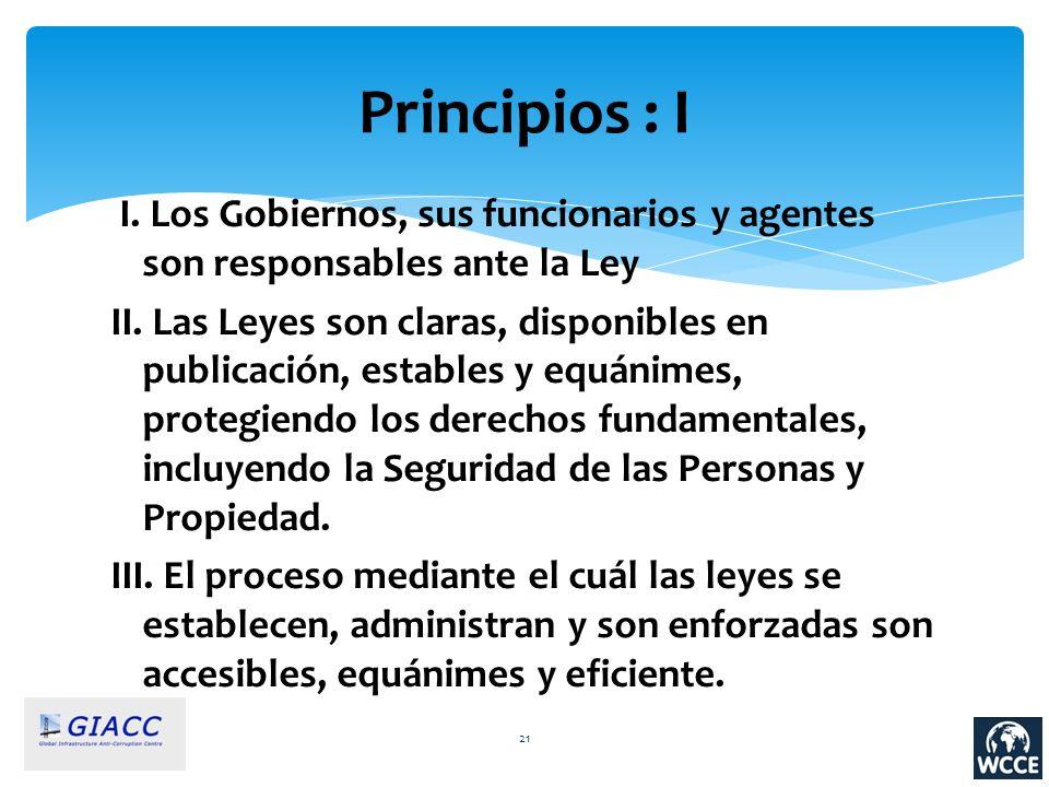 Principios : I I. Los Gobiernos, sus funcionarios y agentes son responsables ante la Ley II. Las Leyes son claras, disponibles en publicación, estable