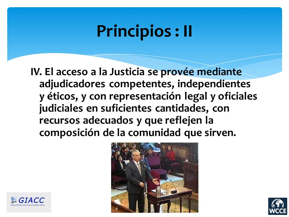 Principios : II IV. El acceso a la Justicia se provée mediante adjudicadores competentes, independientes y éticos, y con representación legal y oficia