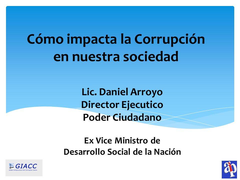 Lic. Daniel Arroyo Director Ejecutico Poder Ciudadano Ex Vice Ministro de Desarrollo Social de la Nación Cómo impacta la Corrupción en nuestra socieda