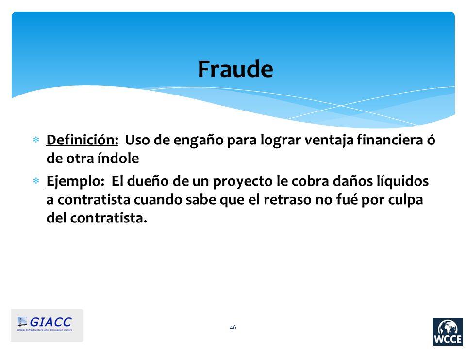 46 Fraude Definición: Uso de engaño para lograr ventaja financiera ó de otra índole Ejemplo: El dueño de un proyecto le cobra daños líquidos a contrat