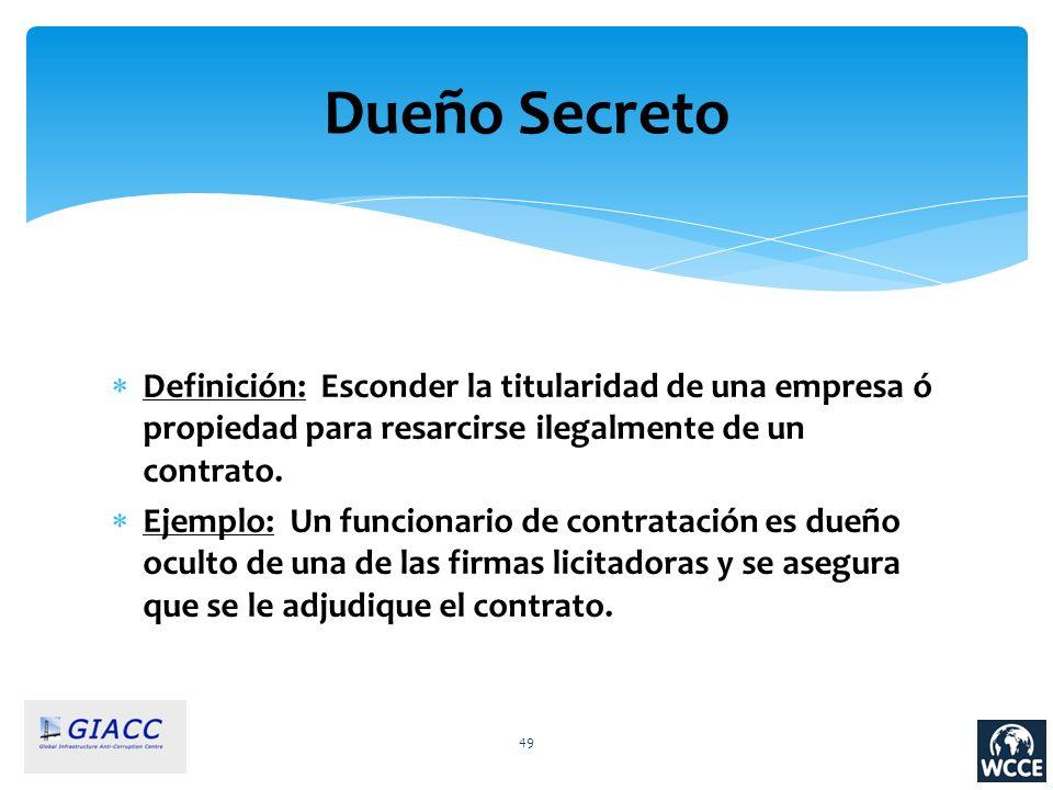 49 Dueño Secreto Definición: Esconder la titularidad de una empresa ó propiedad para resarcirse ilegalmente de un contrato. Ejemplo: Un funcionario de