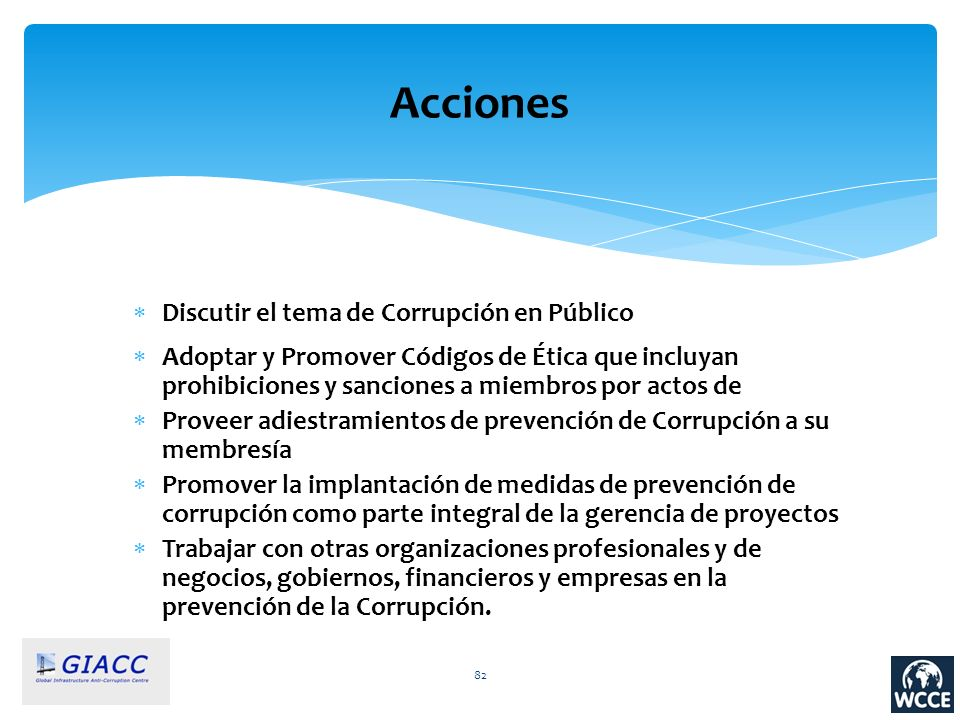 82 Acciones Discutir el tema de Corrupción en Público Adoptar y Promover Códigos de Ética que incluyan prohibiciones y sanciones a miembros por actos