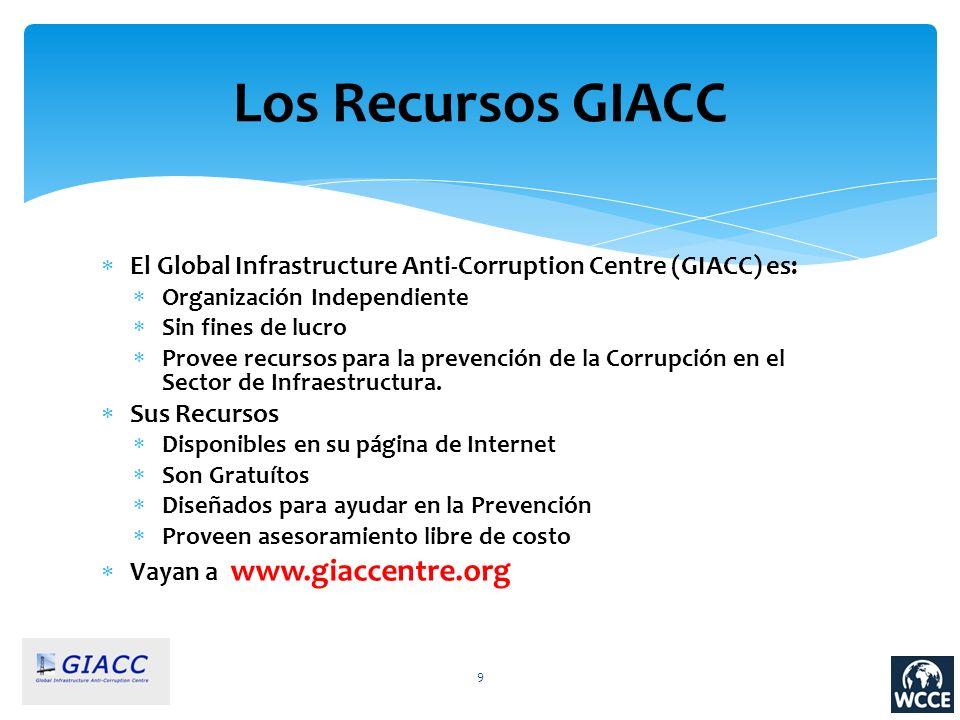 9 Los Recursos GIACC El Global Infrastructure Anti-Corruption Centre (GIACC) es: Organización Independiente Sin fines de lucro Provee recursos para la