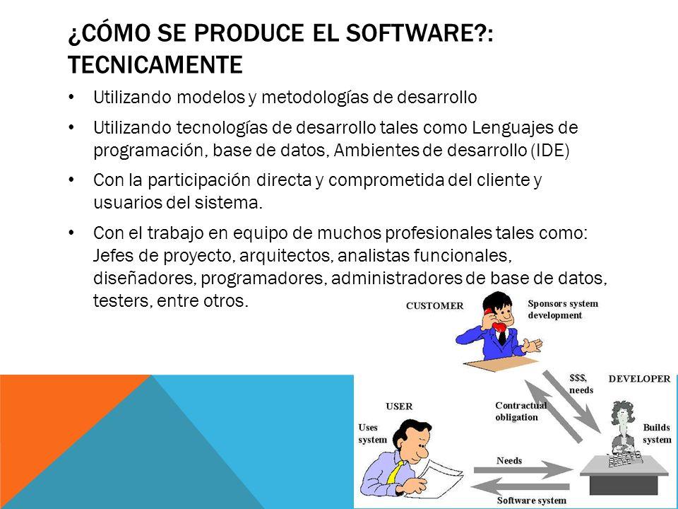 ¿CÓMO SE PRODUCE EL SOFTWARE?: TECNICAMENTE Utilizando modelos y metodologías de desarrollo Utilizando tecnologías de desarrollo tales como Lenguajes