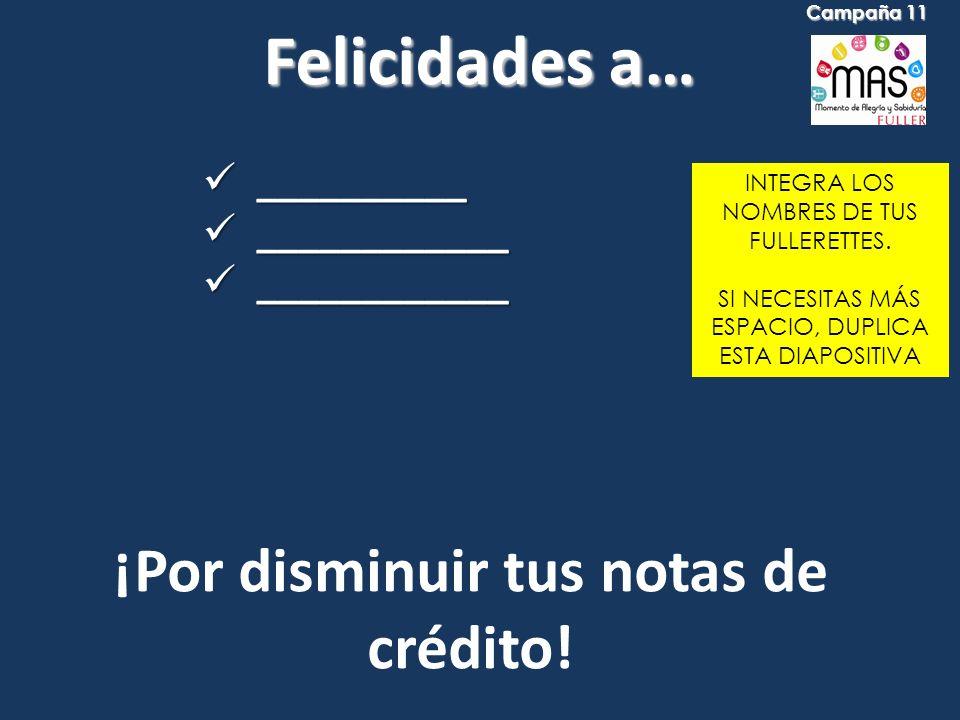 Felicidades a… INTEGRA LOS NOMBRES DE TUS FULLERETTES. SI NECESITAS MÁS ESPACIO, DUPLICA ESTA DIAPOSITIVA ¡Por disminuir tus notas de crédito! _______
